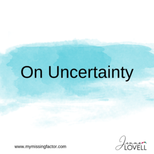 "A light blue colour swash across the middle of the image. The words ""On Uncertainty"" are on the blue in black font. At the bottom on the image is a website url in small font (www.mymissingfactor.com) on the bottom left, with a stylised logo of the author's name (Jenna Lovell) on the right hand side."