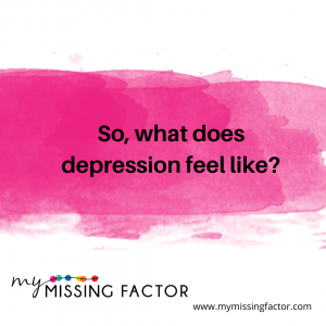 "A white square with a splash of bright pink across the middle of the image. On the pink splash, the words ""So, what does depression feel like?"" in black font. At the bottom of the page there is a logo and a web address (www.mymissingfactor.com)"